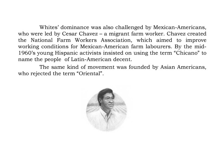 "Whites' dominance was also challenged by Mexican-Americans, who were led by Cesar Chavez – a migrant farm worker. Chavez created the National Farm Workers Association, which aimed to improve working conditions for Mexican-American farm labourers. By the mid-1960's young Hispanic activists insisted on using the term ""Chicano"" to name the people of Latin-American decent. The same kind of movement was founded by Asian Americans, who rejected the term ""Oriental""."