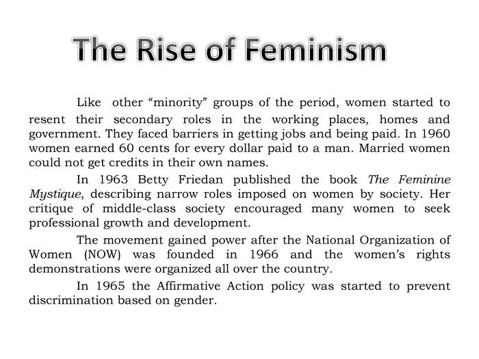 "Like other ""minority"" groups of the period, women started to resent their secondary roles in the working places, homes and government. They faced barriers in getting jobs and being paid. In 1960 women earned 60 cents for every dollar paid to a man. Married women could not get credits in their own names. In 1963 Betty Friedan published the book The Feminine Mystique, describing narrow roles imposed on women by society. Her critique of middle-class society encouraged many women to seek professional growth and development.	The movement gained power after the National Organization of Women (NOW) was founded in 1966 and the women's rights demonstrations were organized all over the country. In 1965 the Affirmative Action policy was started to prevent discrimination based on gender. The Rise of Feminism"