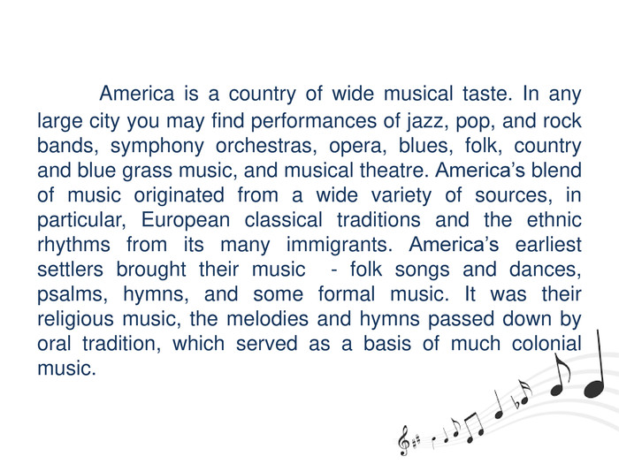 America is a country of wide musical taste. In any large city you may find performances of jazz, pop, and rock bands, symphony orchestras, opera, blues, folk, country and blue grass music, and musical theatre. America's blend of music originated from a wide variety of sources, in particular, European classical traditions and the ethnic rhythms from its many immigrants. America's earliest settlers brought their music - folk songs and dances, psalms, hymns, and some formal music. It was their religious music, the melodies and hymns passed down by oral tradition, which served as a basis of much colonial music.