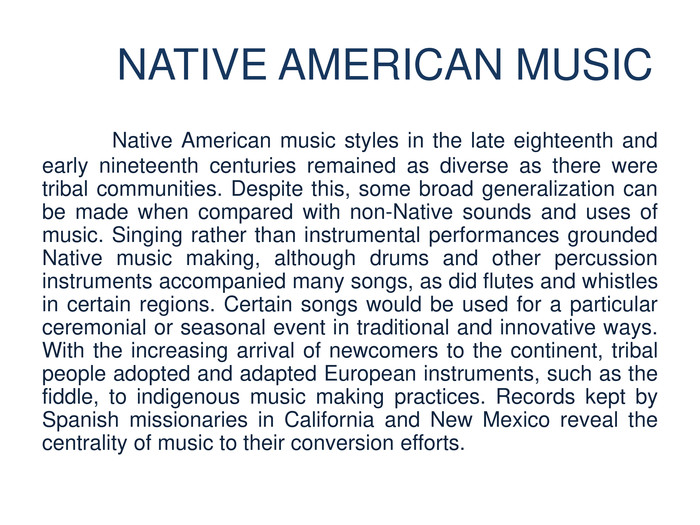 NATIVE AMERICAN MUSIC	Native American music styles in the late eighteenth and early nineteenth centuries remained as diverse as there were tribal communities. Despite this, some broad generalization can be made when compared with non-Native sounds and uses of music. Singing rather than instrumental performances grounded Native music making, although drums and other percussion instruments accompanied many songs, as did flutes and whistles in certain regions. Certain songs would be used for a particular ceremonial or seasonal event in traditional and innovative ways. With the increasing arrival of newcomers to the continent, tribal people adopted and adapted European instruments, such as the fiddle, to indigenous music making practices. Records kept by Spanish missionaries in California and New Mexico reveal the centrality of music to their conversion efforts.