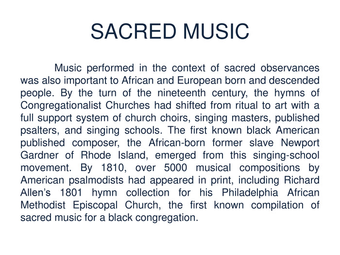 SACRED MUSIC	Music performed in the context of sacred observances was also important to African and European born and descended people. By the turn of the nineteenth century, the hymns of Congregationalist Churches had shifted from ritual to art with a full support system of church choirs, singing masters, published psalters, and singing schools. The first known black American published composer, the African-born former slave Newport Gardner of Rhode Island, emerged from this singing-school movement. By 1810, over 5000 musical compositions by American psalmodists had appeared in print, including Richard Allen's 1801 hymn collection for his Philadelphia African Methodist Episcopal Church, the first known compilation of sacred music for a black congregation.