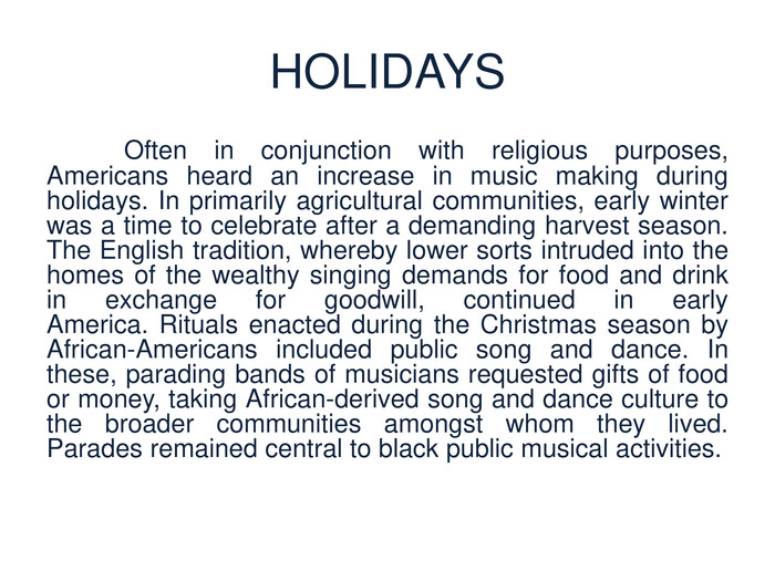 HOLIDAYS	Often in conjunction with religious purposes, Americans heard an increase in music making during holidays. In primarily agricultural communities, early winter was a time to celebrate after a demanding harvest season. The English tradition, whereby lower sorts intruded into the homes of the wealthy singing demands for food and drink in exchange for goodwill, continued in early America. Rituals enacted during the Christmas season by African-Americans included public song and dance. In these, parading bands of musicians requested gifts of food or money, taking African-derived song and dance culture to the broader communities amongst whom they lived. Parades remained central to black public musical activities.