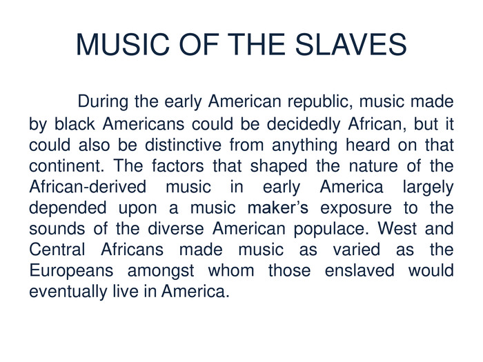 MUSIC OF THE SLAVES	During the early American republic, music made by black Americans could be decidedly African, but it could also be distinctive from anything heard on that continent. The factors that shaped the nature of the African-derived music in early America largely depended upon a music maker's exposure to the sounds of the diverse American populace. West and Central Africans made music as varied as the Europeans amongst whom those enslaved would eventually live in America.