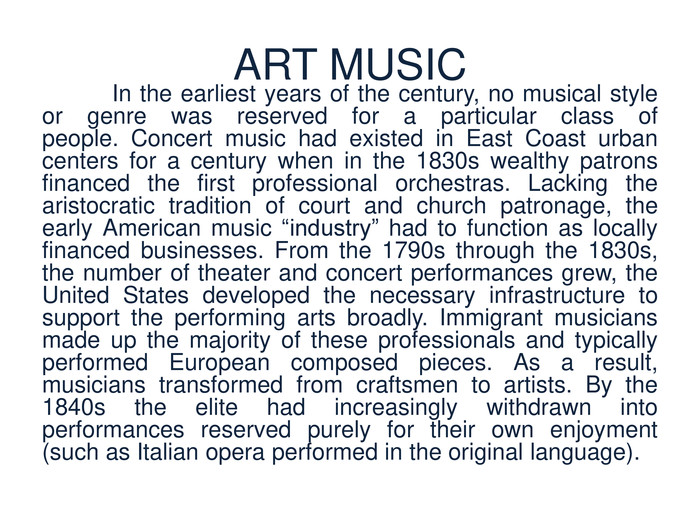 "ART MUSIC	In the earliest years of the century, no musical style or genre was reserved for a particular class of people. Concert music had existed in East Coast urban centers for a century when in the 1830s wealthy patrons financed the first professional orchestras. Lacking the aristocratic tradition of court and church patronage, the early American music ""industry"" had to function as locally financed businesses. From the 1790s through the 1830s, the number of theater and concert performances grew, the United States developed the necessary infrastructure to support the performing arts broadly. Immigrant musicians made up the majority of these professionals and typically performed European composed pieces. As a result, musicians transformed from craftsmen to artists. By the 1840s the elite had increasingly withdrawn into performances reserved purely for their own enjoyment (such as Italian opera performed in the original language)."