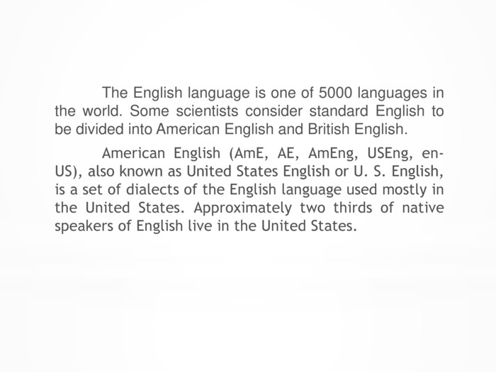 The English language is one of 5000 languages in the world. Some scientists consider standard English to be divided into American English and British English. American English (Am. E, AE, Am. Eng, USEng, en-US), also known as United States English or U. S. English, is a set of dialects of the English language used mostly in the United States. Approximately two thirds of native speakers of English live in the United States.
