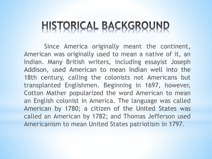 HISTORICAL BACKGROUND	Since America originally meant the continent, American was originally used to mean a native of it, an Indian. Many British writers, including essayist Joseph Addison, used American to mean Indian well into the 18th century, calling the colonists not Americans but transplanted Englishmen. Beginning in 1697, however, Cotton Mather popularized the word American to mean an English colonist in America. The language was called American by 1780; a citizen of the United States was called an American by 1782; and Thomas Jefferson used Americanism to mean United States patriotism in 1797.