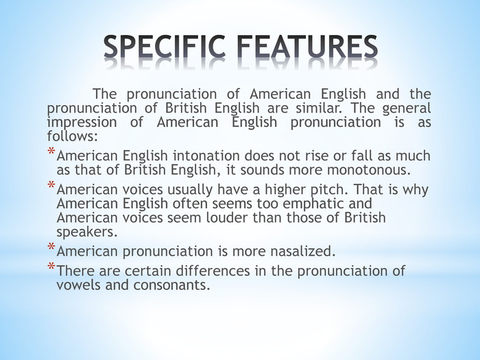 SPECIFIC FEATURES	The pronunciation of American English and the pronunciation of British English are similar. The general impression of American English pronunciation is as follows: American English intonation does not rise or fall as much as that of British English, it sounds more monotonous. American voices usually have a higher pitch. That is why American English often seems too emphatic and American voices seem louder than those of British speakers. American pronunciation is more nasalized. There are certain differences in the pronunciation of vowels and consonants.