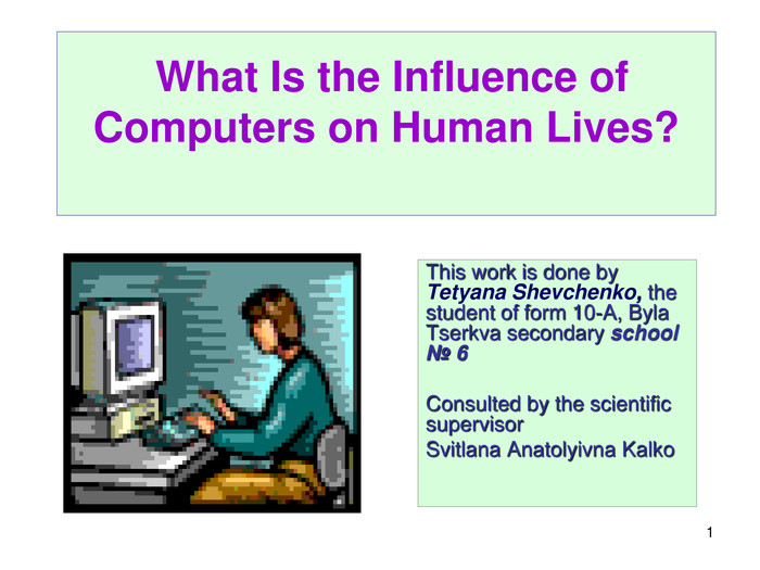 *  What Is the Influence of Computers on Human Lives?     This work is done by Tetyana Shevchenko, the student of form 10-A, Byla Tserkva secondary school  № 6       Consulted by the scientific supervisor         Svitlana Anatolyivna Kalko