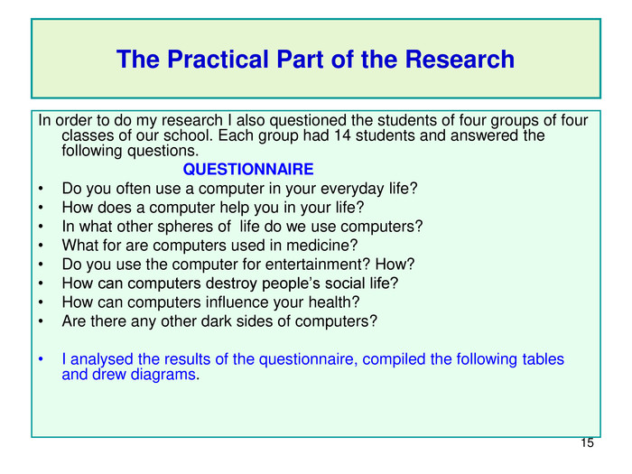 * The Practical Part of the Research In order to do my research I also questioned the students of four groups of four classes of our school. Each group had 14 students and answered the following questions.                                                           QUESTIONNAIRE                                                                                                                              Do you often use a computer in your everyday life?       How does a computer help you in your life? In what other spheres of  life do we use computers? What for are computers used in medicine? Do you use the computer for entertainment? How? How can computers destroy people's social life? How can computers influence your health? Are there any other dark sides of computers?  I analysed the results of the questionnaire, compiled the following tables and drew diagrams.