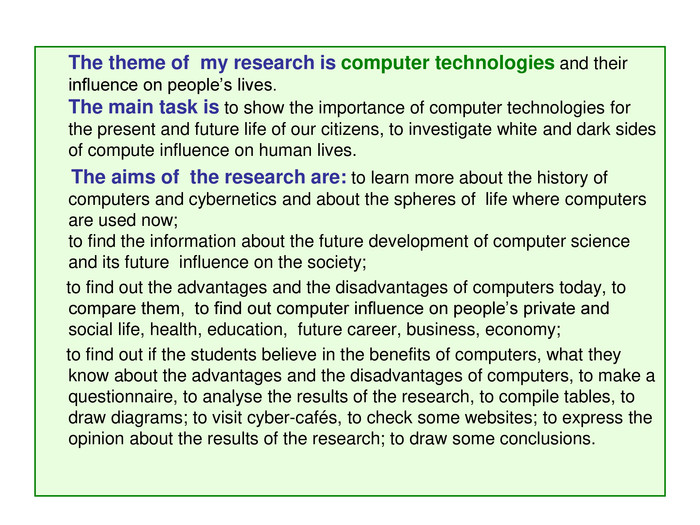 *          The theme of  my research is computer technologies and their influence on people's lives.                                                                                                                                 The main task is to show the importance of computer technologies for  the present and future life of our citizens, to investigate white and dark sides of compute influence on human lives.       The aims of  the research are: to learn more about the history of computers and cybernetics and about the spheres of  life where computers are used now;                                                                                                   to find the information about the future development of computer science and its future  influence on the society;       to find out the advantages and the disadvantages of computers today, to compare them,  to find out computer influence on people's private and social life, health, education,  future career, business, economy;       to find out if the students believe in the benefits of computers, what they know about the advantages and the disadvantages of computers, to make a questionnaire, to analyse the results of the research, to compile tables, to draw diagrams; to visit cyber-cafйs, to check some websites; to express the opinion about the results of the research; to draw some conclusions. ;