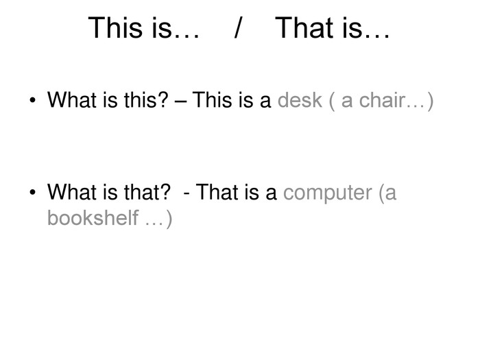 This is…    /    That is…  What is this? – This is a desk ( a chair…)   What is that?  - That is a computer (a bookshelf …)