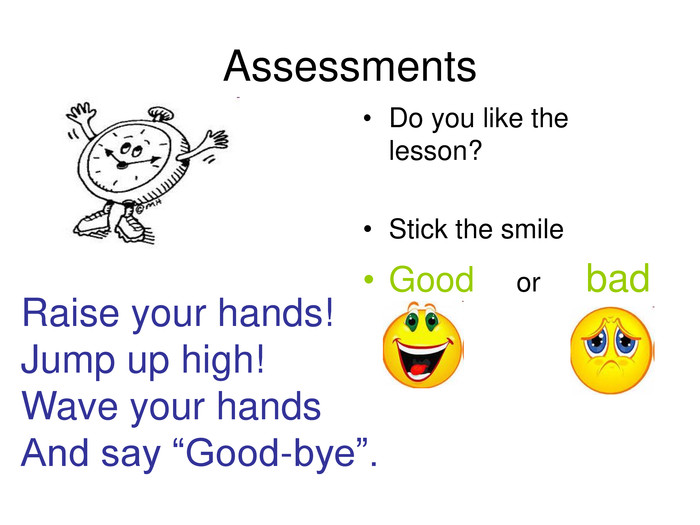 "Raise your hands! Jump up high! Wave your hands And say ""Good-bye"". Assessments        Do you like the lesson?