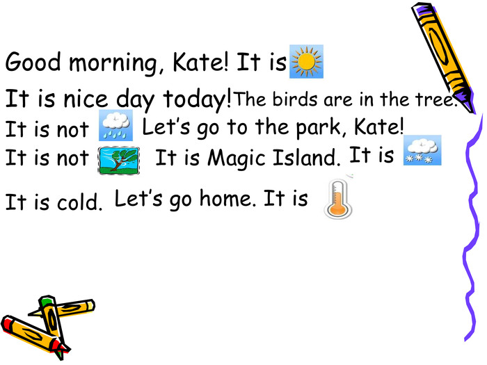 Good morning, Kate! It is It is nice day today! The birds are in the  tree. It is not Let's go to the park, Kate! It is not  It is Magic Island. It is It is cold. Let's go home. It is