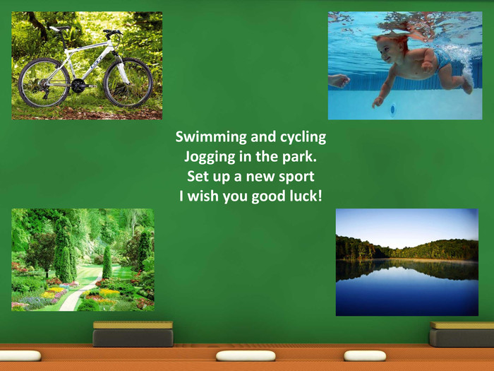 Swimming and cycling Jogging in the park. Set up a new sport. I wish you good luck!