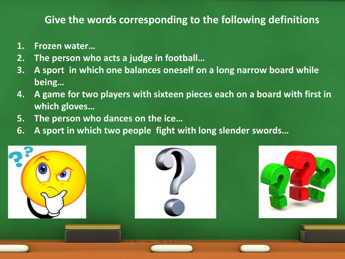 Give the words corresponding to the following definitions. Frozen water…The person who acts a judge in football…A sport in which one balances oneself on a long narrow board while being…A game for two players with sixteen pieces each on a board with first in which gloves…The person who dances on the ice…A sport in which two people fight with long slender swords…