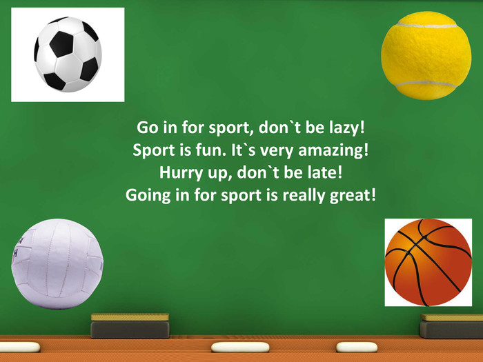 Go in for sport, don`t be lazy!Sport is fun. It`s very amazing!Hurry up, don`t be late!Going in for sport is really great!