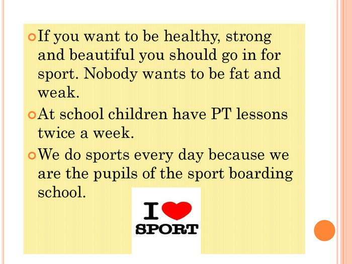 If you want to be healthy, strong and beautiful you should go in for sport. Nobody wants to be fat and weak.