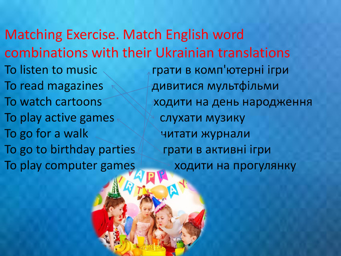 Matching Exercise. Match English word combinations with their Ukrainian translations To listen to music грати в комп'ютерні ігри To read magazines дивитися мультфільми To watch cartoons ходити на день народження To play active games слухати музику To go for a walk читати журнали To go to birthday parties грати в активні ігри To play computer games ходити на прогулянку rrrrr