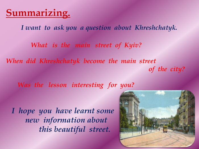 Summarizing. I want to ask you a question about Khreshchatyk. What is the main street of Kyiv?When did Khreshchatyk become the main street of the city? Was the lesson interesting for you? I hope you have learnt some new information about this beautiful street.