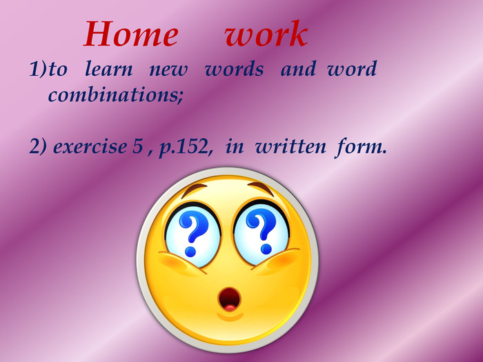 Home workto learn new words and word combinations; exercise 5 , p.152, in written form.