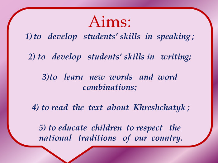 Aims:to develop students' skills in speaking ;2) to develop students' skills in writing; 3)to learn new words and word combinations; 4) to read the text about Khreshchatyk ;5) to educate children to respect the national traditions of our country.