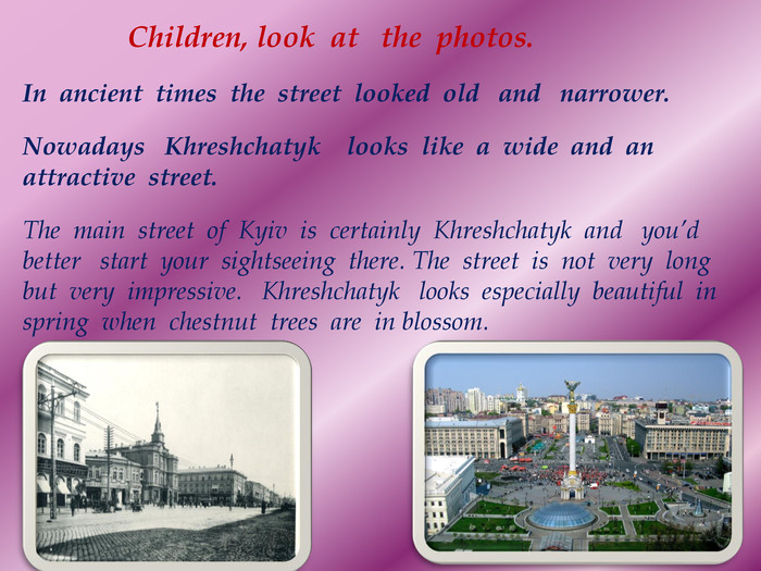 Children, look at the photos. In ancient times the street looked old and narrower. Nowadays Khreshchatyk looks like a wide and an attractive street. The main street of Kyiv is certainly  Khreshchatyk and you'd better start your sightseeing there. The street is not very long but very impressive. Khreshchatyk looks especially beautiful in spring when chestnut trees are in blossom.