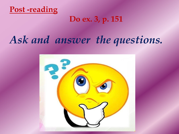Post -reading Do ex. 3, p. 151 Ask and answer the questions.