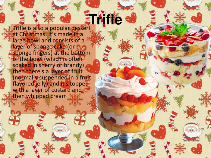 Trifle Тrifle is also a popular dessert at Christmas. It's made in a large bowl and consists of a layer of sponge cake (or sponge fingers) at the bottom of the bowl (which is often soaked in sherry or brandy) then there's a layer of fruit (normally suspended in a fruit flavored jelly) and it's topped with a layer of custard and then whipped cream