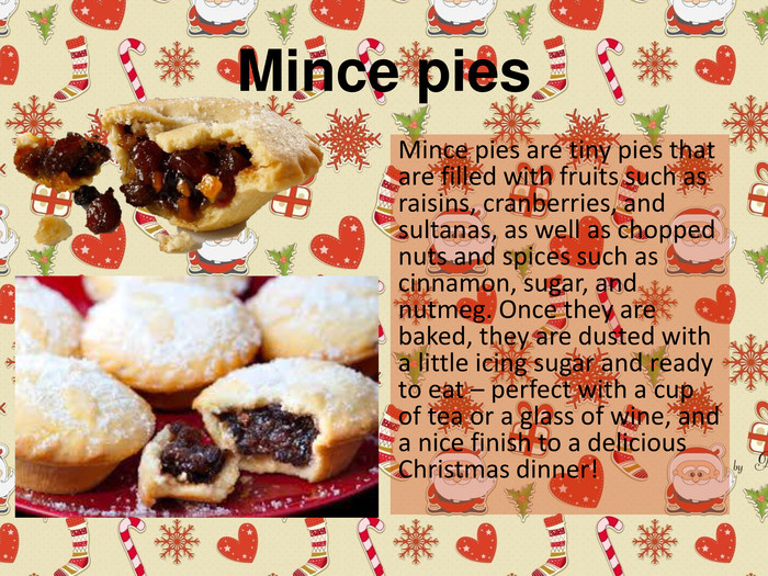 Mince pies Mince pies are tiny pies that are filled with fruits such as raisins, cranberries, and sultanas, as well as chopped nuts and spices such as cinnamon, sugar, and nutmeg. Once they are baked, they are dusted with a little icing sugar and ready to eat – perfect with a cup of tea or a glass of wine, and a nice finish to a delicious Christmas dinner!
