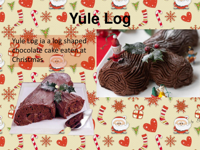 Yule Log. Yule Log ia a log shaped chocolate cake eaten at Christmas