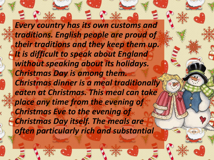 Every country has its own customs and traditions. English people are proud of their traditions and they keep them up. It is difficult to speak about England without speaking about its holidays. Christmas Day is among them. Christmas dinner is a meal traditionally eaten at Christmas. This meal can take place any time from the evening of Christmas Eve to the evening of Christmas Day itself. The meals are often particularly rich and substantial