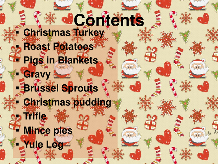 Contents. Christmas Turkey. Roast Potatoes. Pigs in Blankets. Gravy. Brussel Sprouts. Christmas pudding. Trifle Mince pies Yule Log