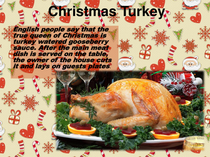 Christmas Turkey. English people say that the true queen of Christmas is turkey watered gooseberry sauce. After the main meat dish is served on the table, the owner of the house cuts it and lays on guests plates.
