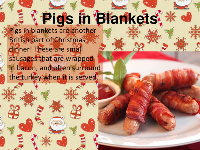 Pigs in Blankets. Pigs in blankets are another British part of Christmas dinner! These are small sausages that are wrapped in bacon, and often surround the turkey when it is served.