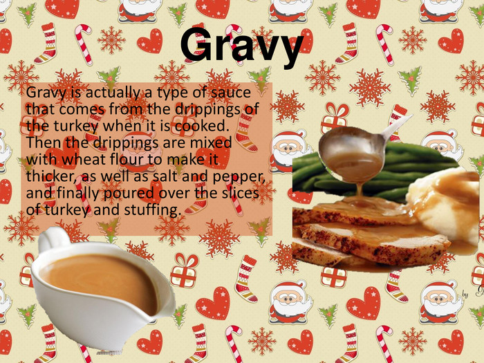 Gravy. Gravy is actually a type of sauce that comes from the drippings of the turkey when it is cooked. Then the drippings are mixed with wheat flour to make it thicker, as well as salt and pepper, and finally poured over the slices of turkey and stuffing.
