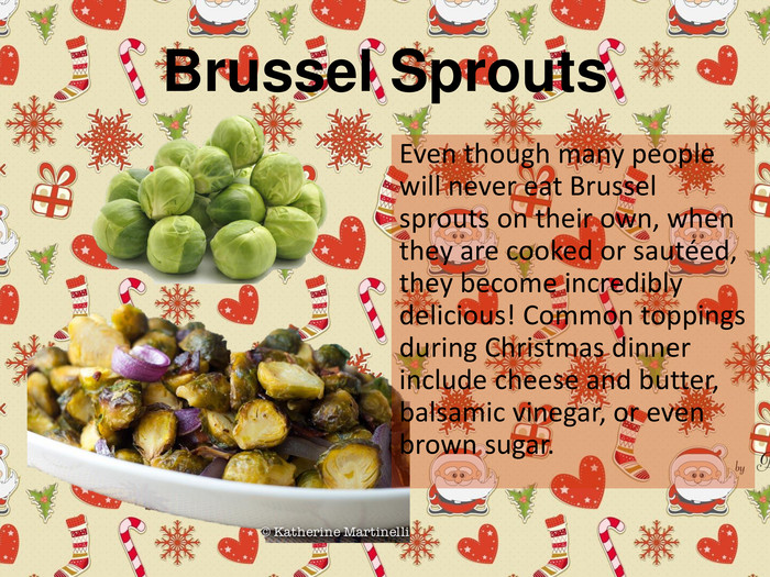 Brussel Sprouts. Even though many people will never eat Brussel sprouts on their own, when they are cooked or sautéed, they become incredibly delicious! Common toppings during Christmas dinner include cheese and butter, balsamic vinegar, or even brown sugar.