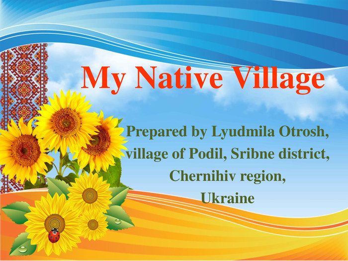 My Native Village Prepared by Lyudmila Otrosh,village of Podil, Sribne district,Chernihiv region,Ukraine