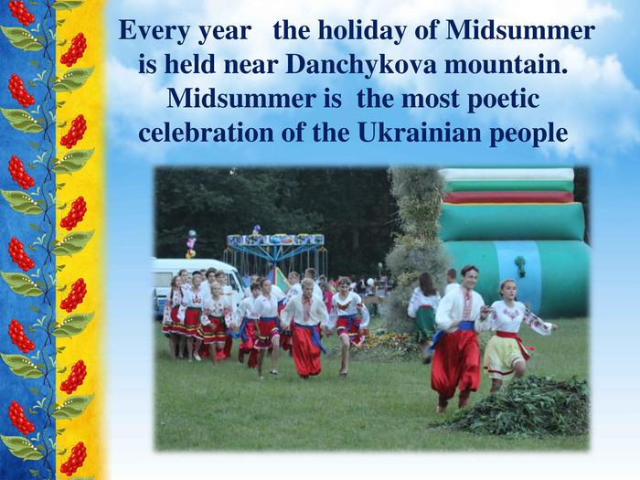 Every year the holiday of Midsummer is held near Danchykova mountain. Midsummer is the most poetic celebration of the Ukrainian people