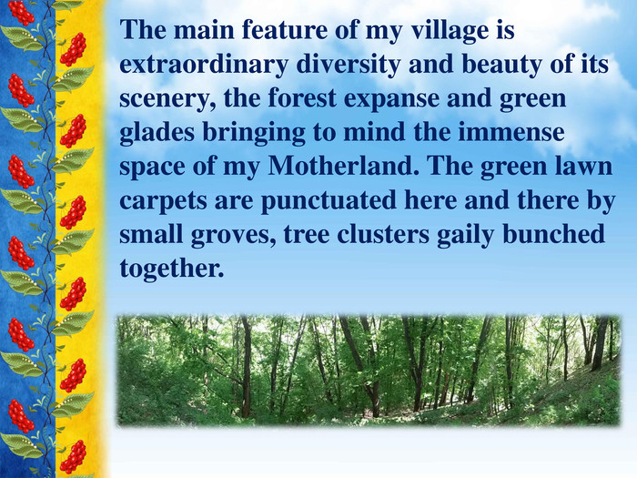 The main feature of my village is extraordinary diversity and beauty of its scenery, the forest expanse and green glades bringing to mind the immense space of my Motherland. The green lawn carpets are punctuated here and there by small groves, tree clusters gaily bunched together.