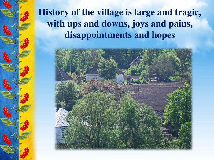 History of the village is large and tragic, with ups and downs, joys and pains, disappointments and hopes