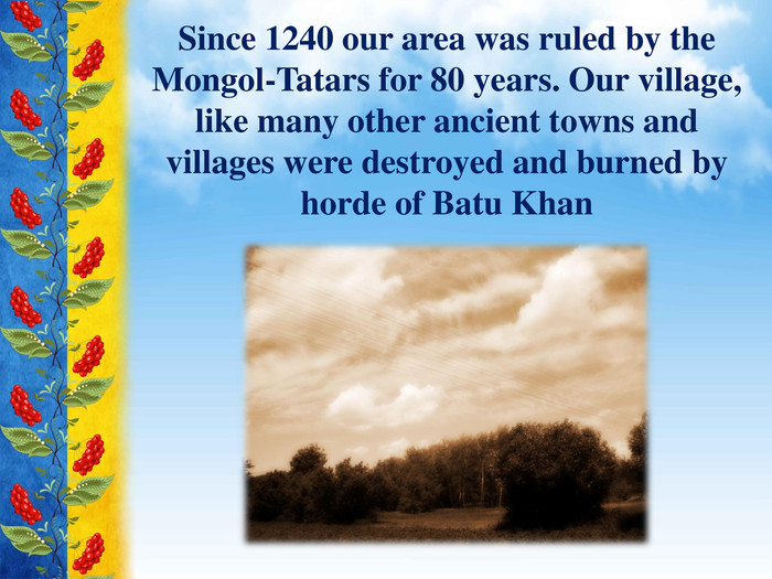 Since 1240 our area was ruled by the Mongol-Tatars for 80 years. Our village, like many other ancient towns and villages were destroyed and burned by horde of Batu Khan