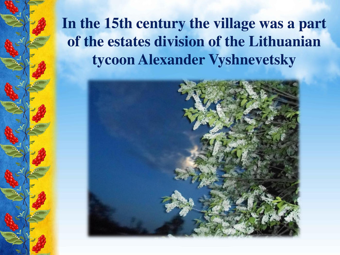 In the 15th century the village was a part of the estates division of the Lithuanian tycoon Alexander Vyshnevetsky