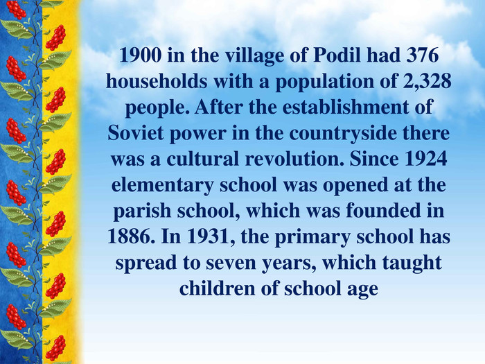 1900 in the village of Podil had 376 households with a population of 2,328 people. After the establishment of Soviet power in the countryside there was a cultural revolution. Since 1924 elementary school was opened at the parish school, which was founded in 1886. In 1931, the primary school has spread to seven years, which taught children of school age
