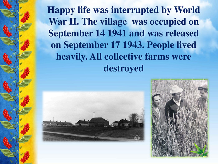Happy life was interrupted by World War II. The village was occupied on September 14 1941 and was released on September 17 1943. People lived heavily. All collective farms were destroyed