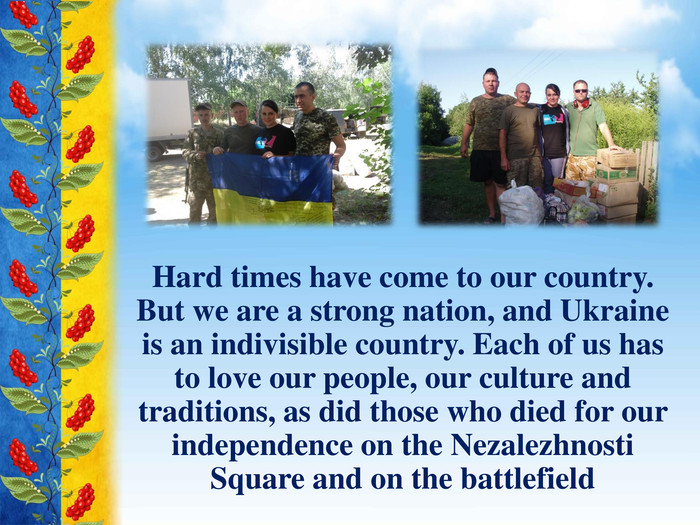 Hard times have come to our country. But we are a strong nation, and Ukraine is an indivisible country. Each of us has to love our people, our culture and traditions, as did those who died for our independence on the Nezalezhnosti Square and on the battlefield