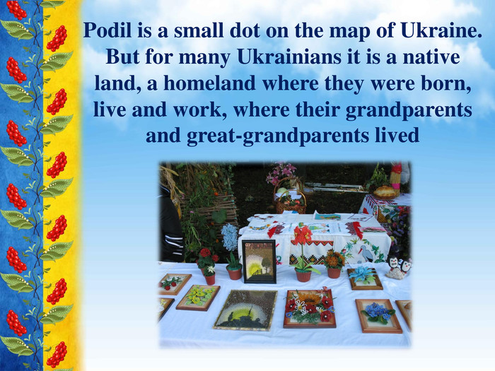 Podil is a small dot on the map of Ukraine. But for many Ukrainians it is a native land, a homeland where they were born, live and work, where their grandparents and great-grandparents lived