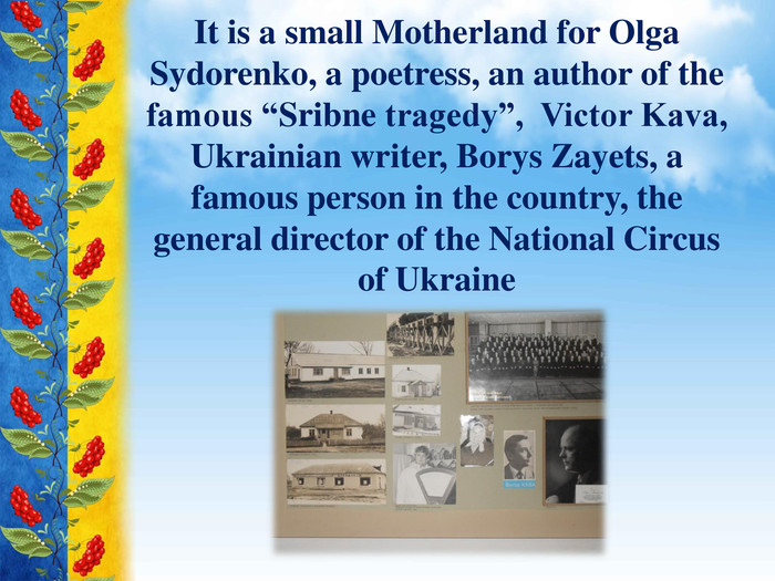 "It is a small Motherland for Olga Sydorenko, a poetress, an author of the famous ""Sribne tragedy"", Victor Kava, Ukrainian writer, Borys Zayets, a famous person in the country, the general director of the National Circus of Ukraine"
