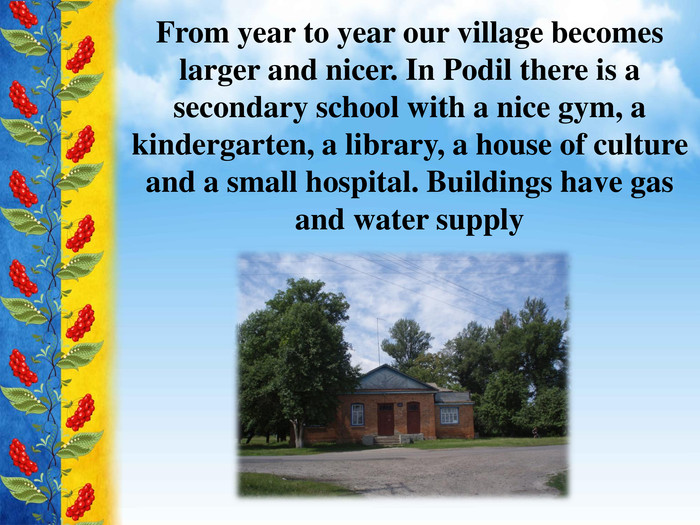 From year to year our village becomes larger and nicer. In Podil there is a secondary school with a nice gym, a kindergarten, a library, a house of culture and a small hospital. Buildings have gas and water supply