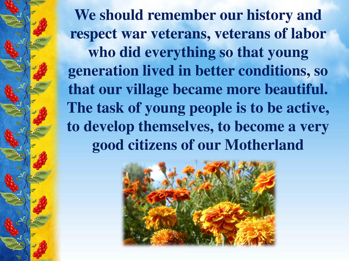 We should remember our history and respect war veterans, veterans of labor who did everything so that young generation lived in better conditions, so that our village became more beautiful. The task of young people is to be active, to develop themselves, to become a very good citizens of our Motherland