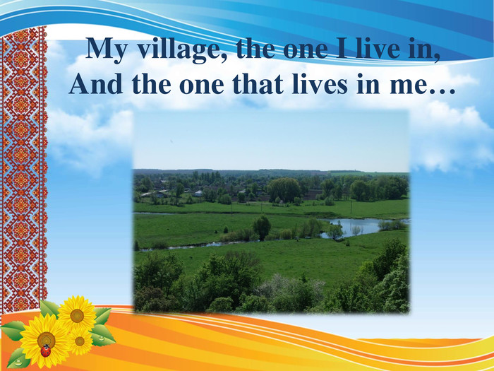 My village, the one I live in, And the one that lives in me…